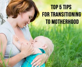 Top 5 Tips for Transitioning to Motherhood